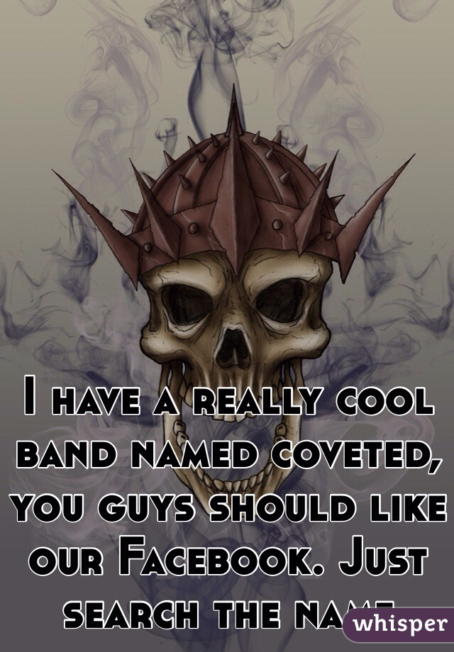 I have a really cool band named coveted, you guys should like our Facebook. Just search the name