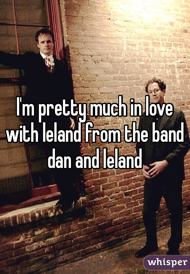 I'm pretty much in love with leland from the band dan and leland