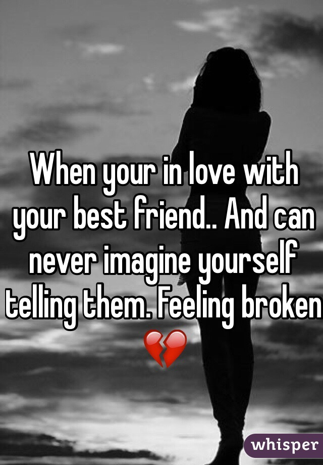 When your in love with your best friend.. And can never imagine yourself telling them. Feeling broken 💔