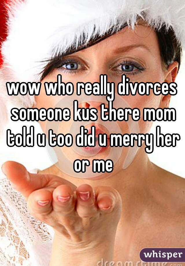 wow who really divorces someone kus there mom told u too did u merry her or me