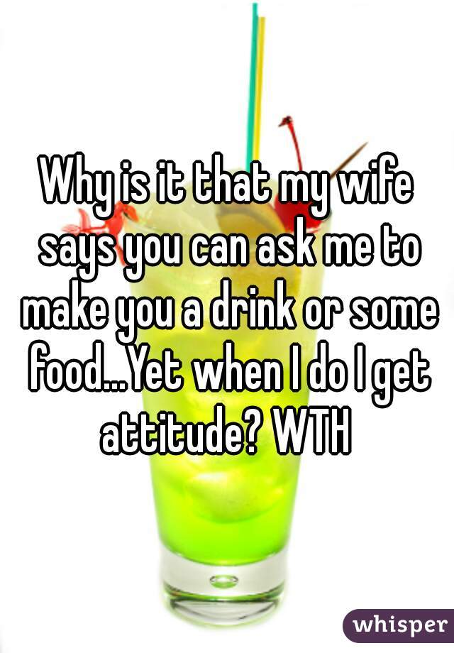 Why is it that my wife says you can ask me to make you a drink or some food...Yet when I do I get attitude? WTH