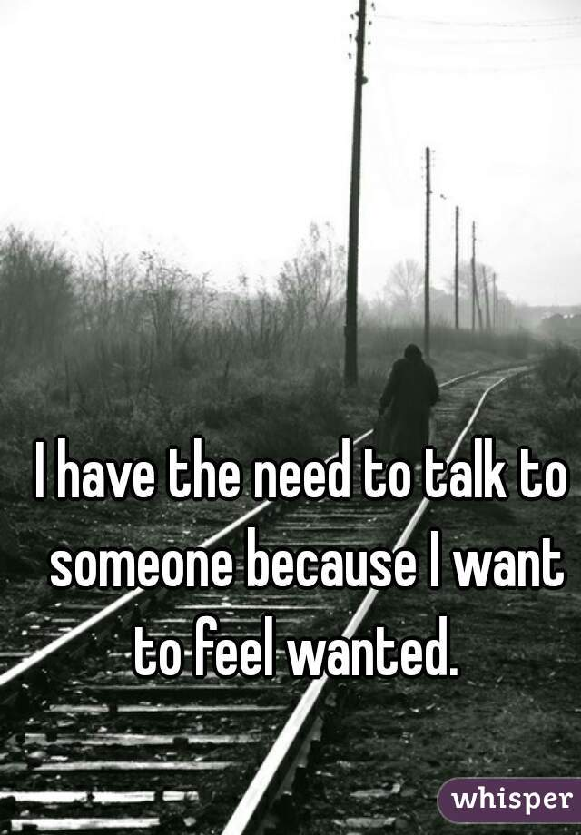 I have the need to talk to someone because I want to feel wanted.