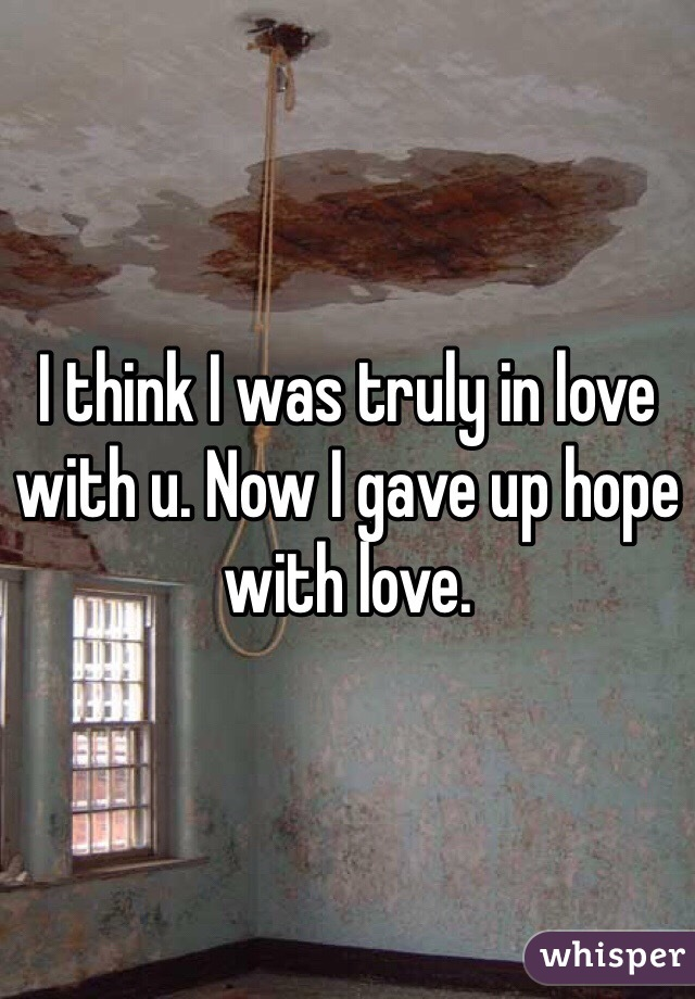 I think I was truly in love with u. Now I gave up hope with love.