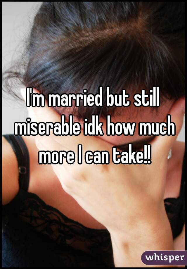I'm married but still miserable idk how much more I can take!!
