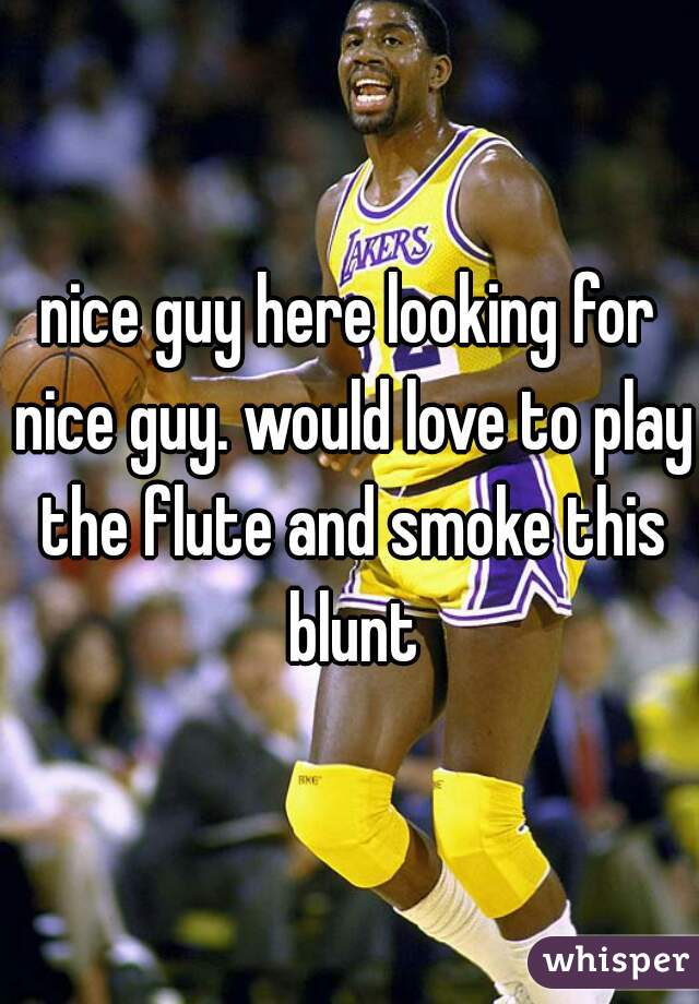 nice guy here looking for nice guy. would love to play the flute and smoke this blunt