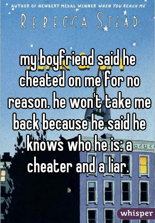 my boyfriend said he cheated on me for no reason. he won't take me back because he said he knows who he is: a cheater and a liar.