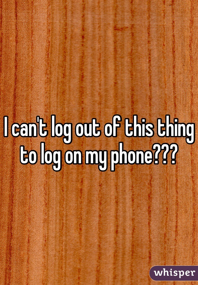 I can't log out of this thing to log on my phone???