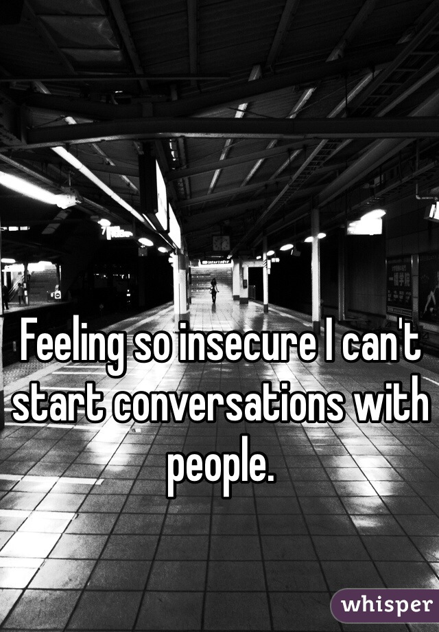 Feeling so insecure I can't start conversations with people.