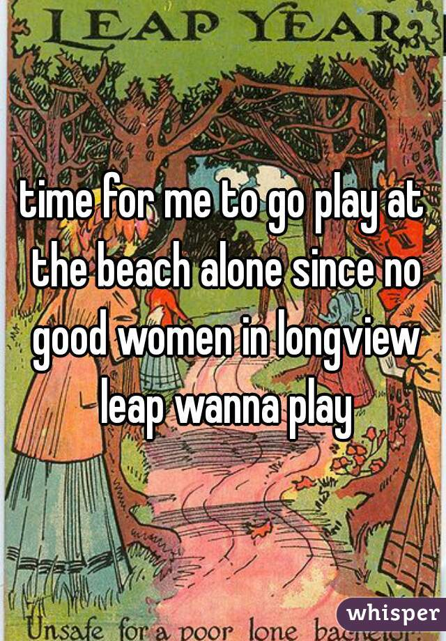 time for me to go play at the beach alone since no good women in longview leap wanna play