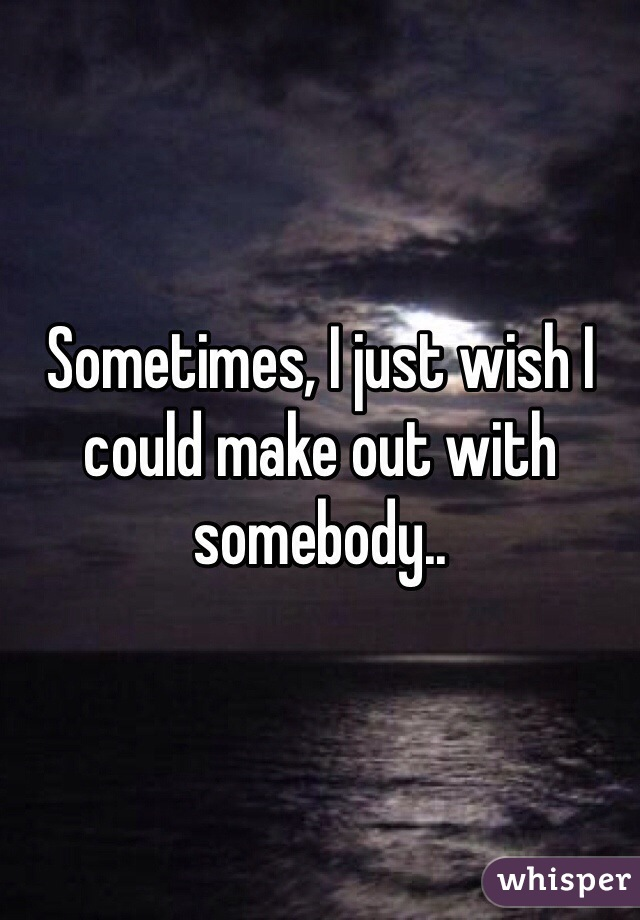 Sometimes, I just wish I could make out with somebody..