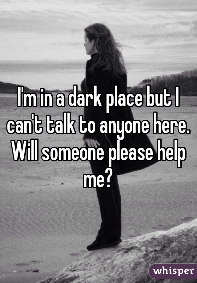 I'm in a dark place but I can't talk to anyone here. Will someone please help me?