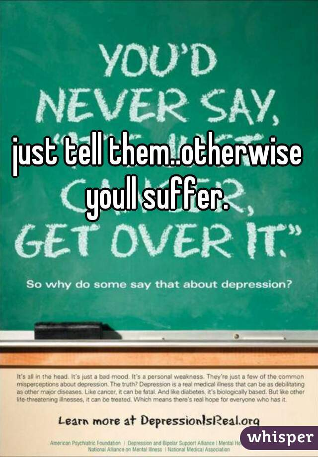 just tell them..otherwise youll suffer.
