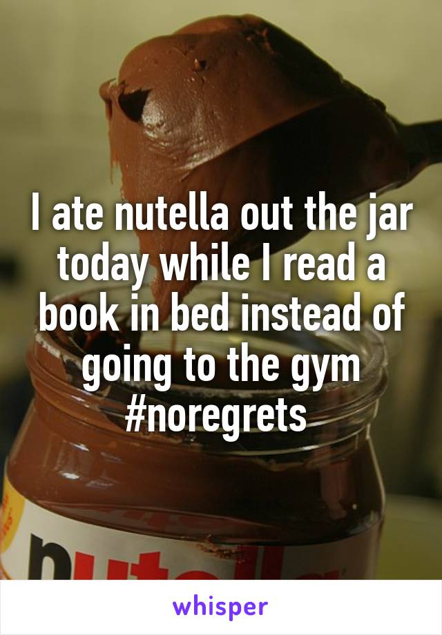 I ate nutella out the jar today while I read a book in bed instead of going to the gym #noregrets