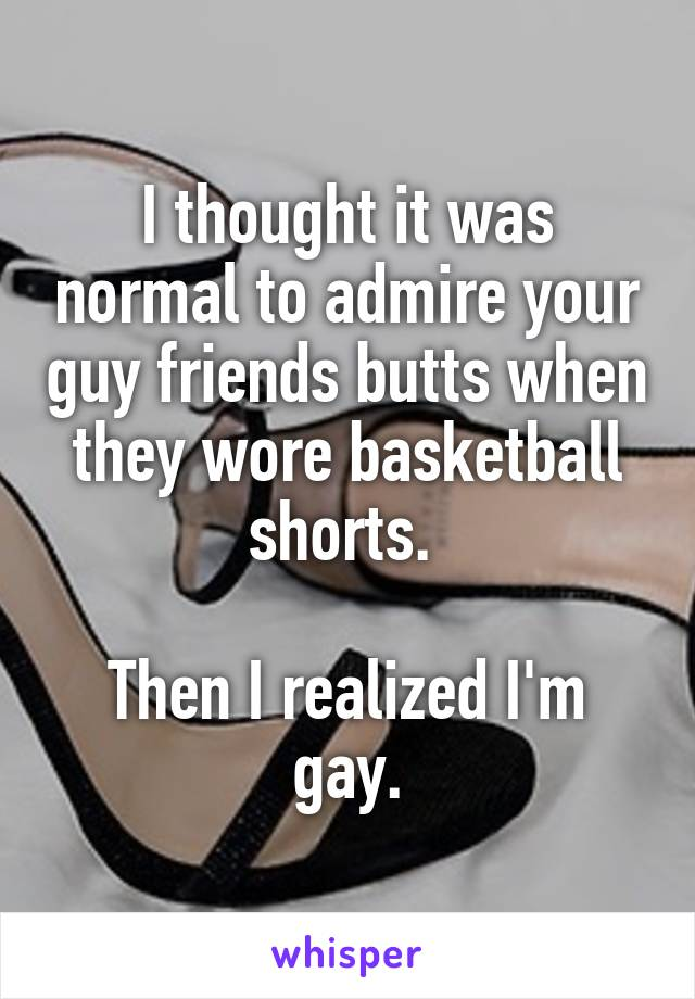 I thought it was normal to admire your guy friends butts when they wore basketball shorts.   Then I realized I'm gay.