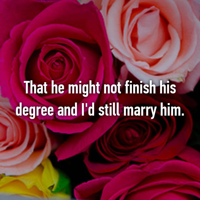 That he might not finish his degree and I'd still marry him.