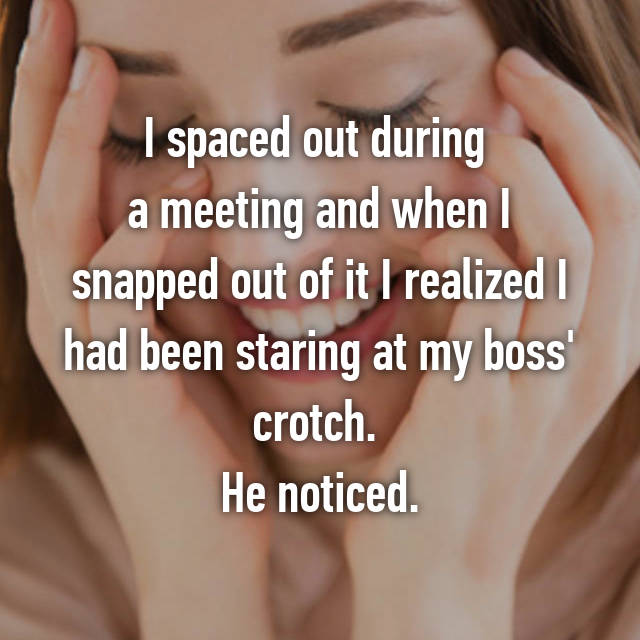 I spaced out during  a meeting and when I snapped out of it I realized I had been staring at my boss' crotch.  He noticed.