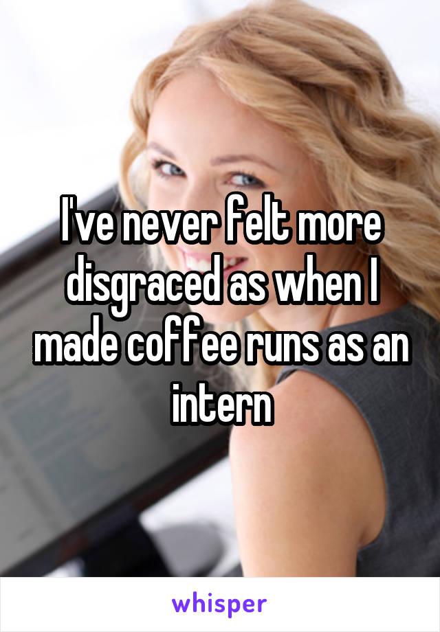 I've never felt more disgraced as when I made coffee runs as an intern