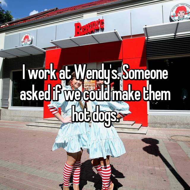 I work at Wendy's. Someone asked if we could make them hot dogs.