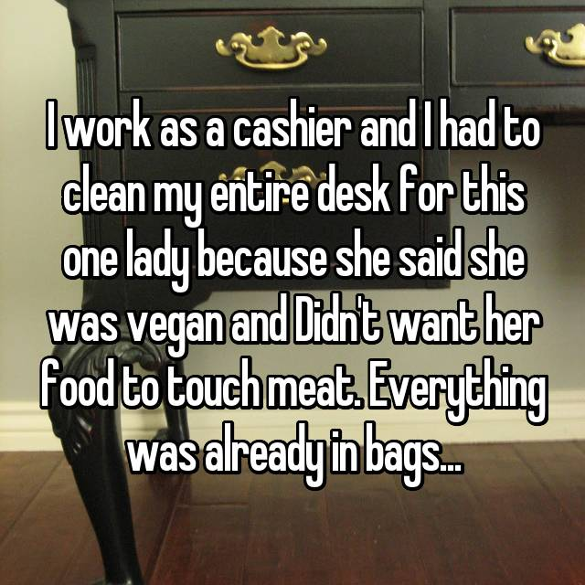 I work as a cashier and I had to clean my entire desk for this one lady because she said she was vegan and Didn't want her food to touch meat. Everything was already in bags...
