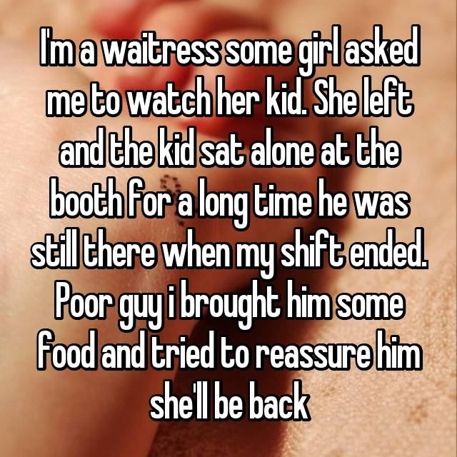 I'm a waitress some girl asked me to watch her kid. She left and the kid sat alone at the booth for a long time he was still there when my shift ended. Poor guy i brought him some food and tried to reassure him she'll be back
