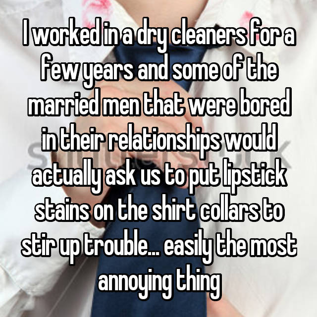 I worked in a dry cleaners for a few years and some of the married men that were bored in their relationships would actually ask us to put lipstick stains on the shirt collars to stir up trouble... easily the most annoying thing