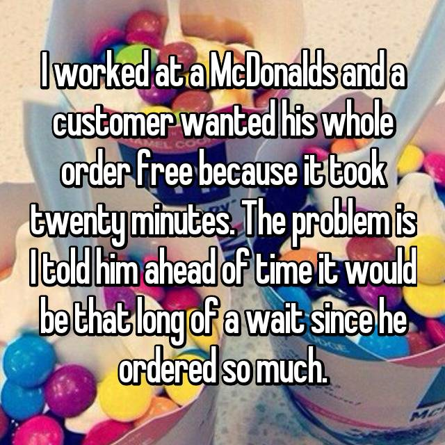 I worked at a McDonalds and a customer wanted his whole order free because it took twenty minutes. The problem is I told him ahead of time it would be that long of a wait since he ordered so much.