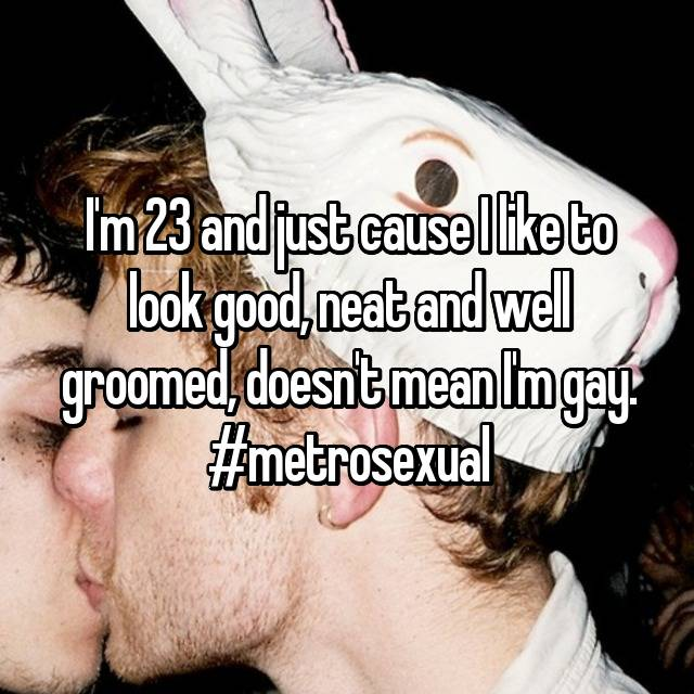 I'm 23 and just cause I like to look good, neat and well groomed, doesn't mean I'm gay. #metrosexual
