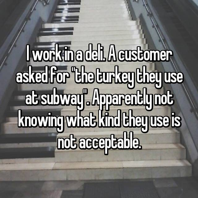 "I work in a deli. A customer asked for ""the turkey they use at subway"". Apparently not knowing what kind they use is not acceptable."