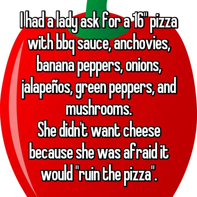 """I had a lady ask for a 16"""" pizza with bbq sauce, anchovies, banana peppers, onions, jalapeños, green peppers, and mushrooms. She didn't want cheese because she was afraid it would """"ruin the pizza""""."""