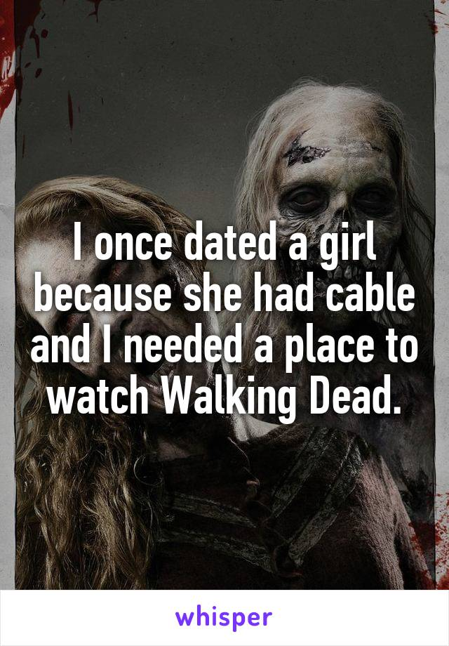 I once dated a girl because she had cable and I needed a place to watch Walking Dead.