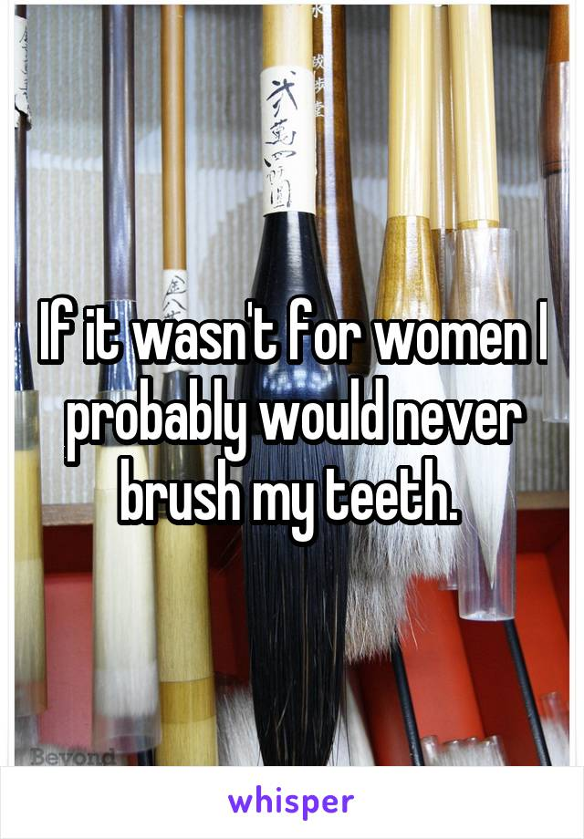 If it wasn't for women I probably would never brush my teeth.