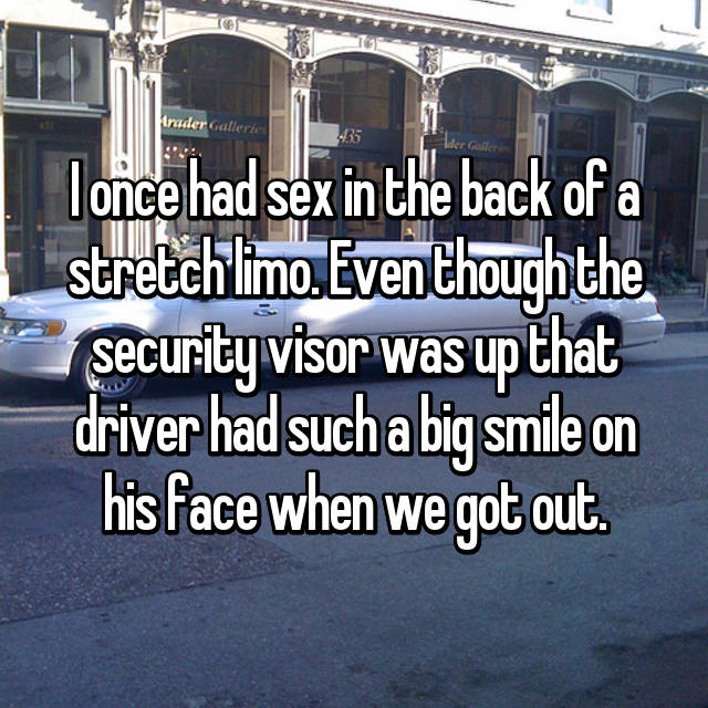 I once had sex in the back of a stretch limo. Even though the security visor was up that driver had such a big smile on his face when we got out.