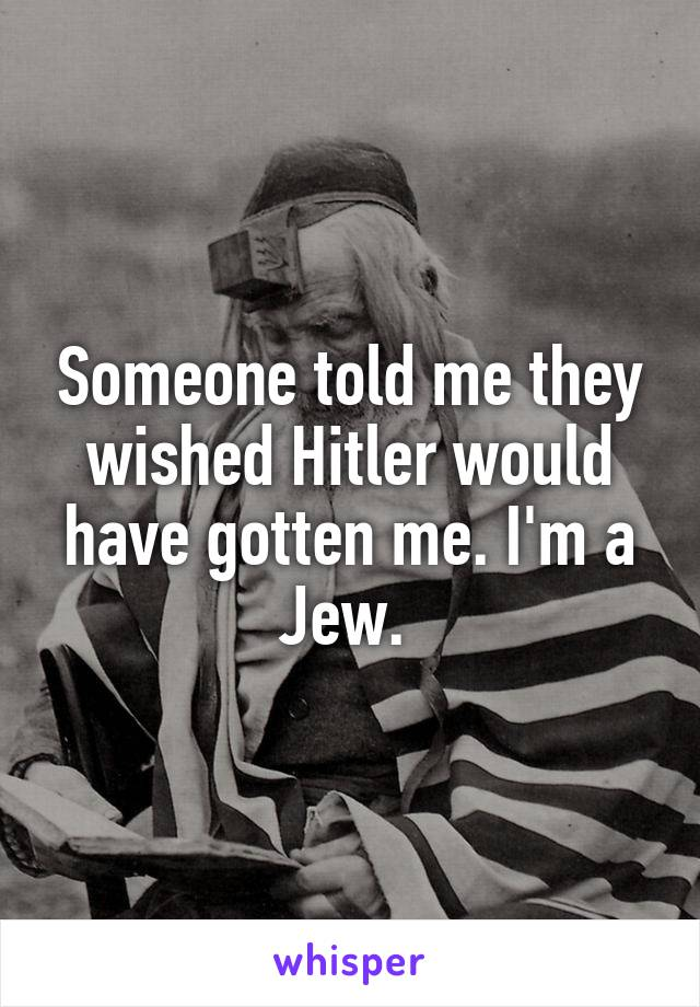 Someone told me they wished Hitler would have gotten me. I'm a Jew.