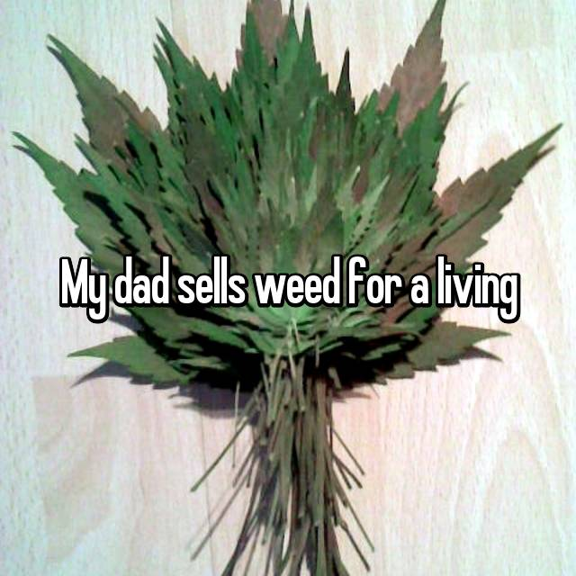 My dad sells weed for a living