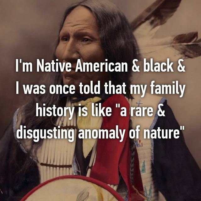 "I'm Native American & black & I was once told that my family history is like ""a rare & disgusting anomaly of nature"""