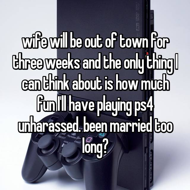 wife will be out of town for three weeks and the only thing I can think about is how much fun I'll have playing ps4 unharassed. been married too long?