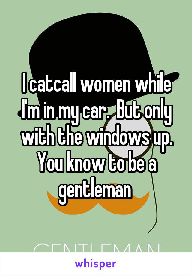 I catcall women while I'm in my car.  But only with the windows up. You know to be a gentleman