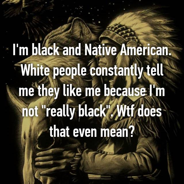 "I'm black and Native American. White people constantly tell me they like me because I'm not ""really black"". Wtf does that even mean?"