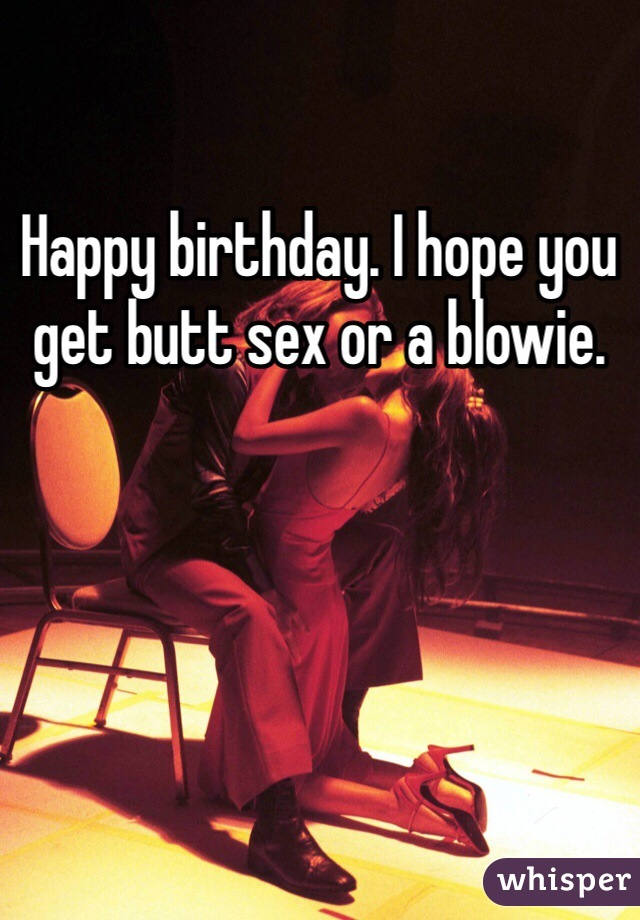 Happy Birthday I Hope You Get Butt Sex Or A Blowie