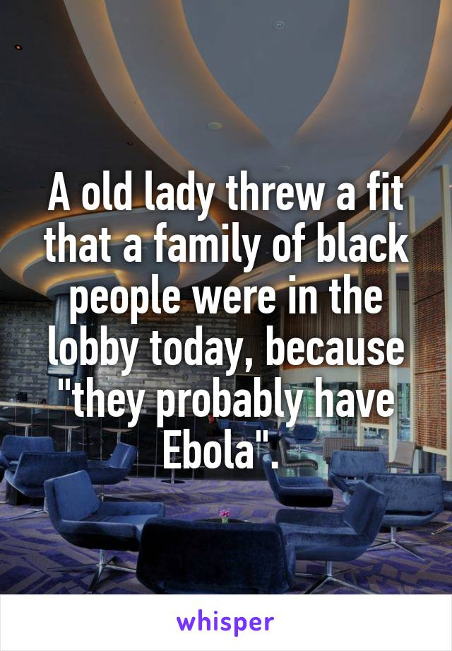 "A old lady threw a fit that a family of black people were in the lobby today, because ""they probably have Ebola""."
