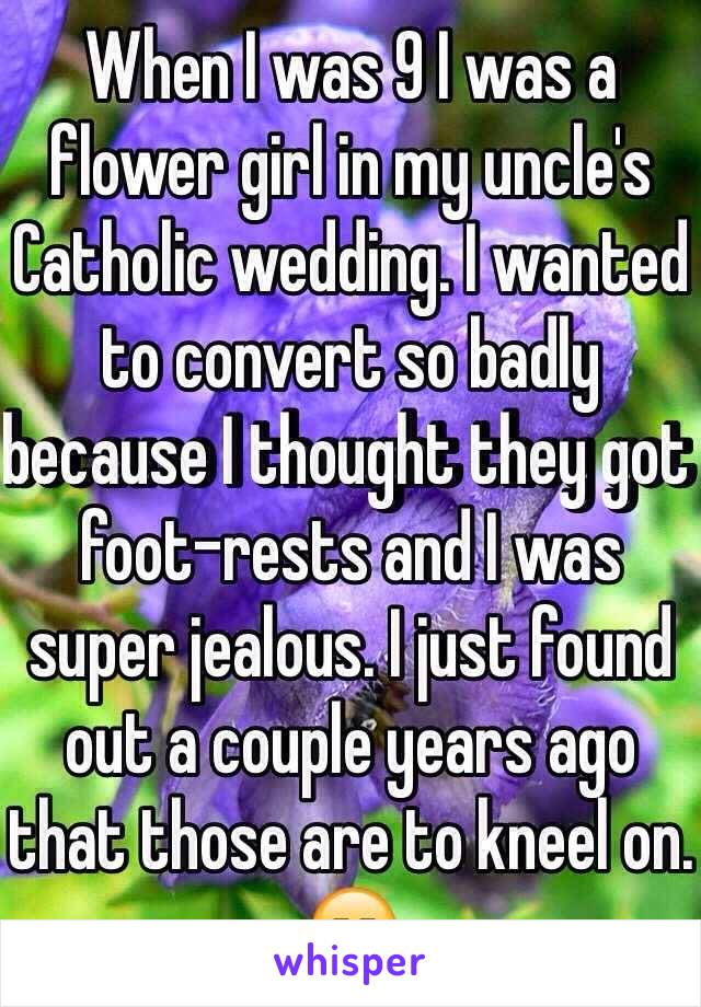 When I was 9 I was a flower girl in my uncle's Catholic wedding. I wanted to convert so badly because I thought they got foot-rests and I was super jealous. I just found out a couple years ago that those are to kneel on. 😑