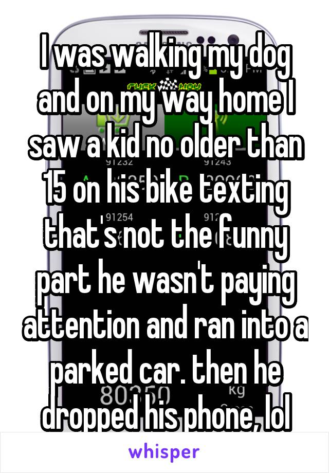 I was walking my dog and on my way home I saw a kid no older than 15 on his bike texting that's not the funny part he wasn't paying attention and ran into a parked car. then he dropped his phone, lol
