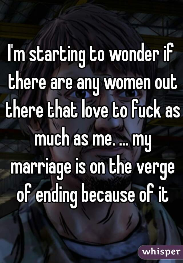 I'm starting to wonder if there are any women out there that love to fuck as much as me. ... my marriage is on the verge of ending because of it