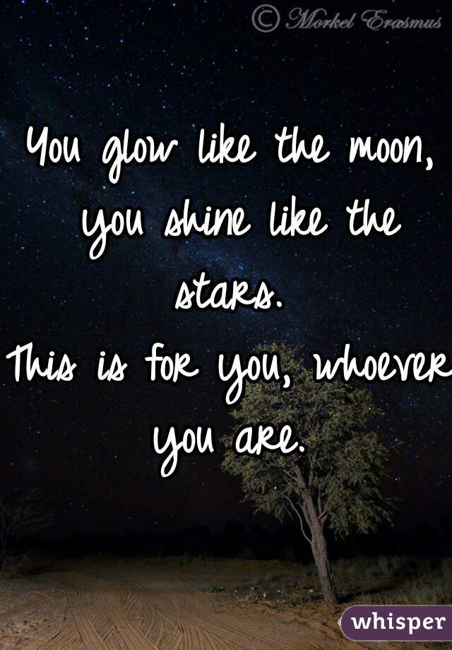 You glow like the moon, you shine like the stars.  This is for you, whoever you are.