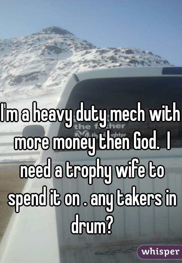 I'm a heavy duty mech with more money then God.  I need a trophy wife to spend it on . any takers in drum?