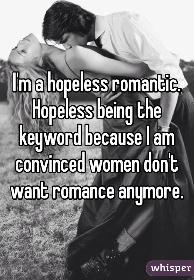 I'm a hopeless romantic. Hopeless being the keyword because I am convinced women don't want romance anymore.