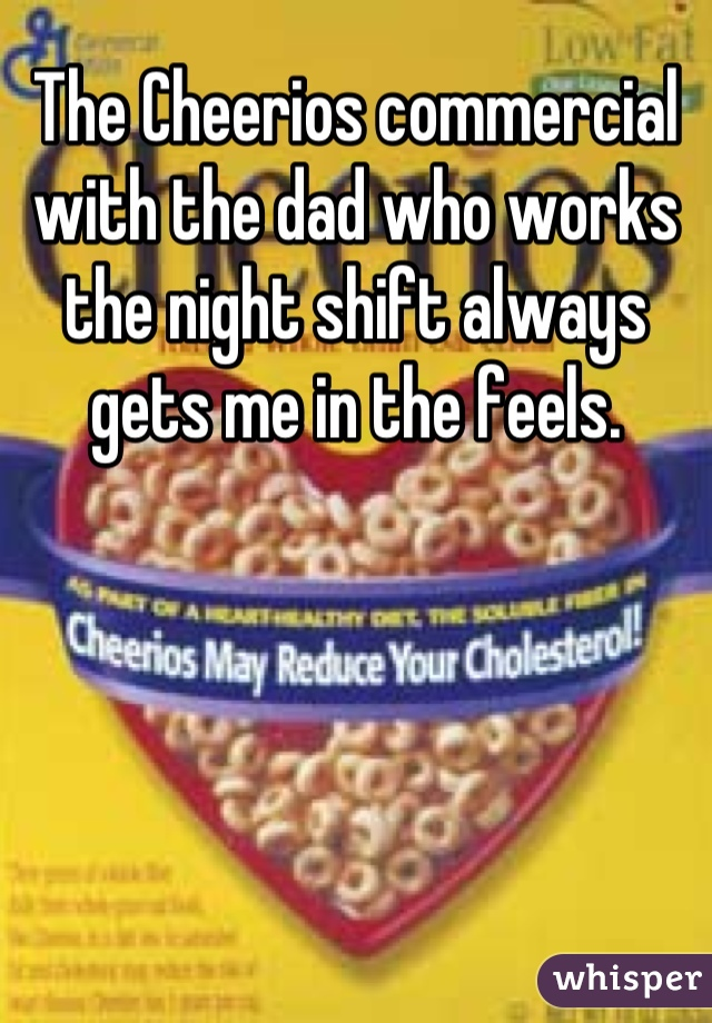 The Cheerios commercial with the dad who works the night shift always gets me in the feels.