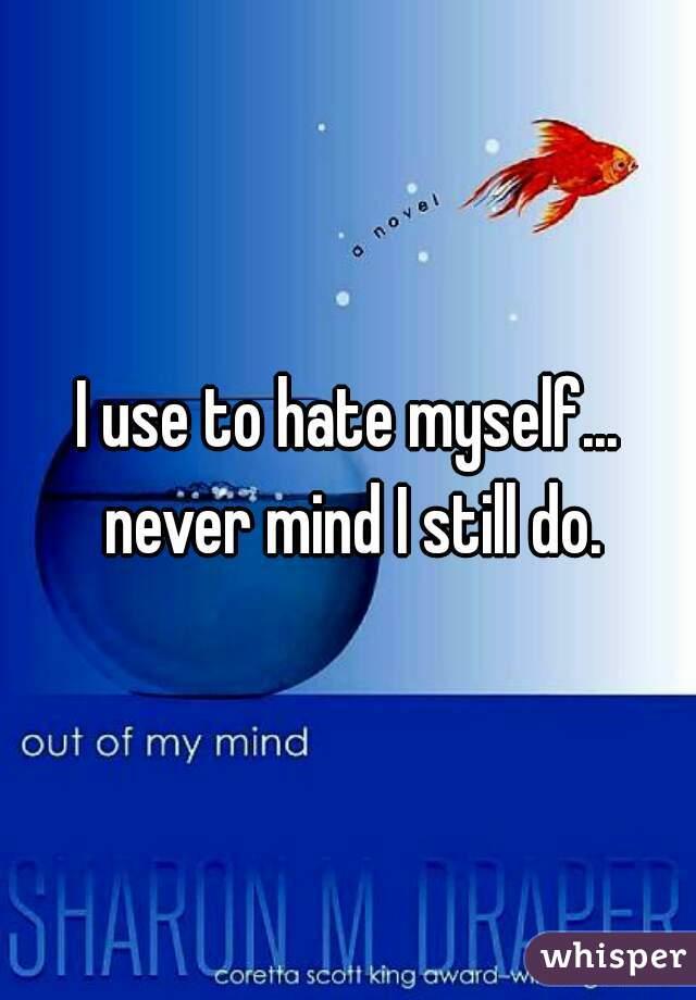I use to hate myself... never mind I still do.