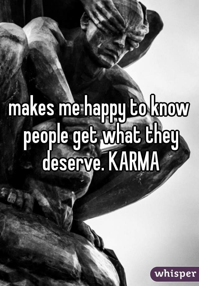 makes me happy to know people get what they deserve. KARMA