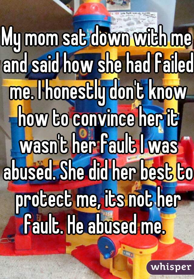 My mom sat down with me and said how she had failed me. I honestly don't know how to convince her it wasn't her fault I was abused. She did her best to protect me, its not her fault. He abused me.